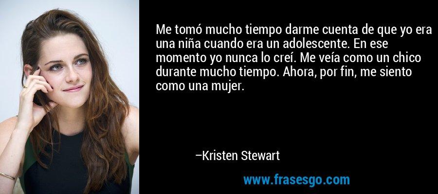 Me tomó mucho tiempo darme cuenta de que yo era una niña cuando era un adolescente. En ese momento yo nunca lo creí. Me veía como un chico durante mucho tiempo. Ahora, por fin, me siento como una mujer. – Kristen Stewart