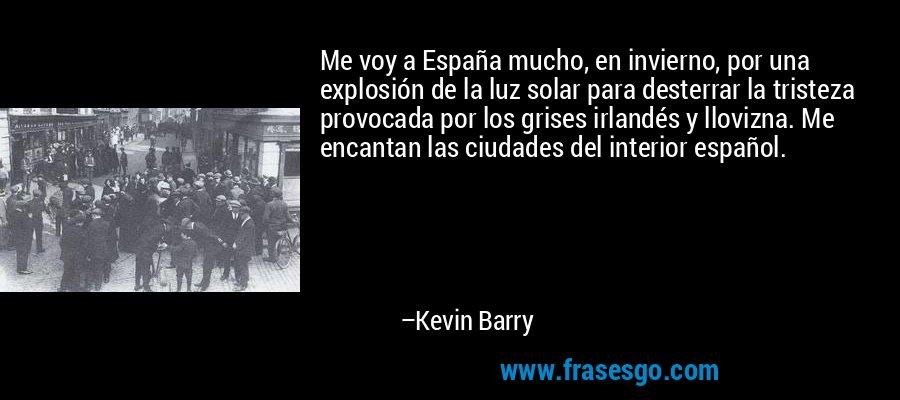 Me voy a España mucho, en invierno, por una explosión de la luz solar para desterrar la tristeza provocada por los grises irlandés y llovizna. Me encantan las ciudades del interior español. – Kevin Barry