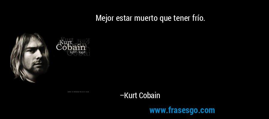 Mejor estar muerto que tener frío. – Kurt Cobain