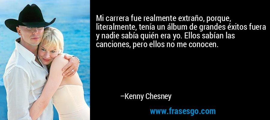 Mi carrera fue realmente extraño, porque, literalmente, tenía un álbum de grandes éxitos fuera y nadie sabía quién era yo. Ellos sabían las canciones, pero ellos no me conocen. – Kenny Chesney