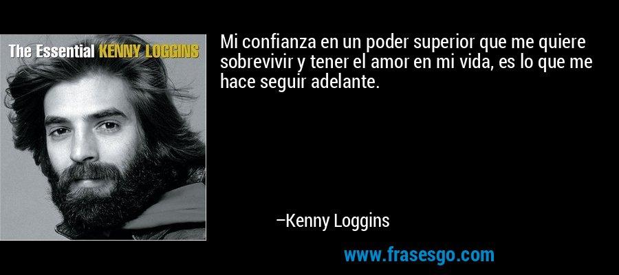 Mi confianza en un poder superior que me quiere sobrevivir y tener el amor en mi vida, es lo que me hace seguir adelante. – Kenny Loggins