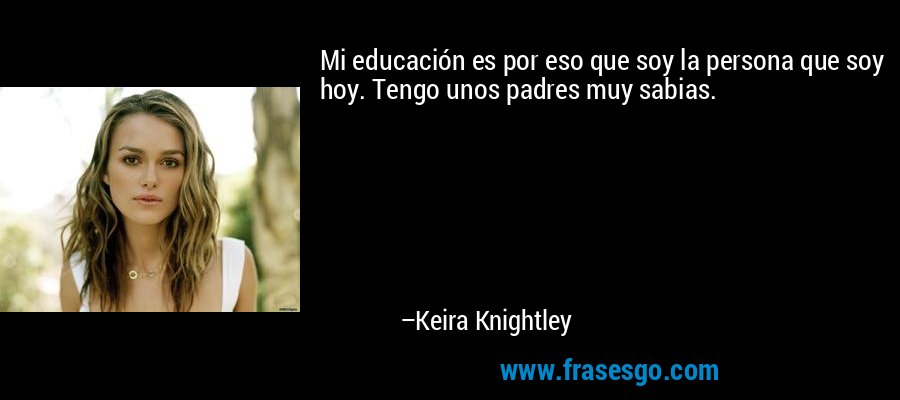 Mi educación es por eso que soy la persona que soy hoy. Tengo unos padres muy sabias. – Keira Knightley