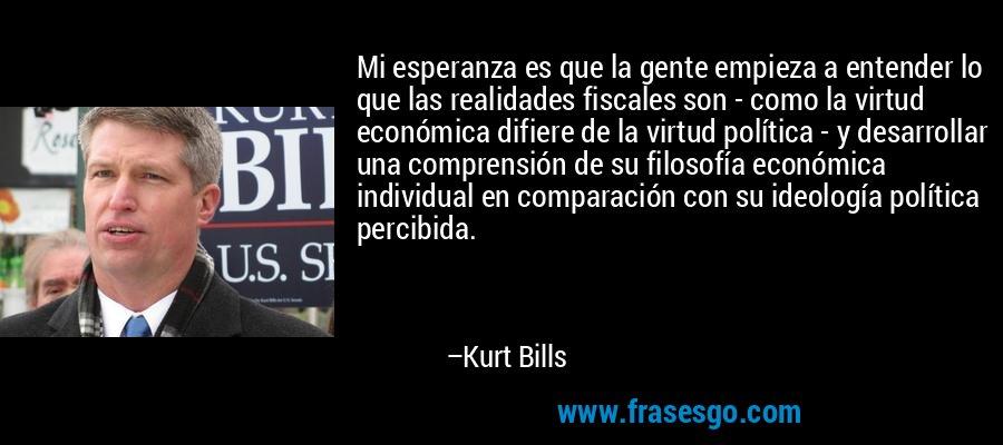 Mi esperanza es que la gente empieza a entender lo que las realidades fiscales son - como la virtud económica difiere de la virtud política - y desarrollar una comprensión de su filosofía económica individual en comparación con su ideología política percibida. – Kurt Bills