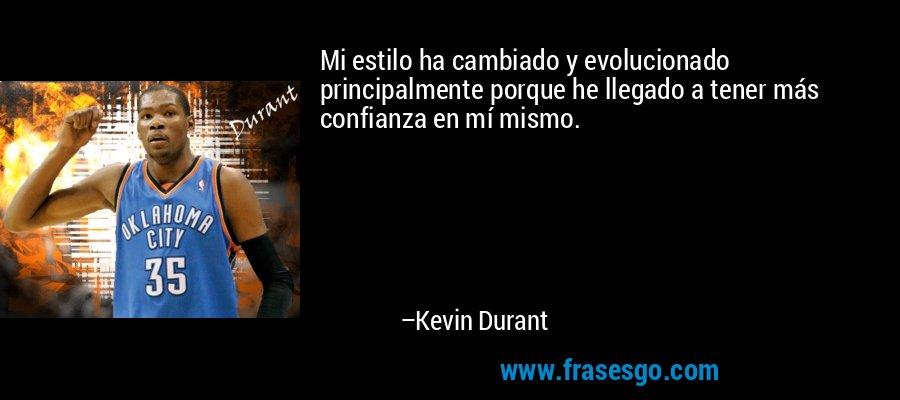 Mi estilo ha cambiado y evolucionado principalmente porque he llegado a tener más confianza en mí mismo. – Kevin Durant