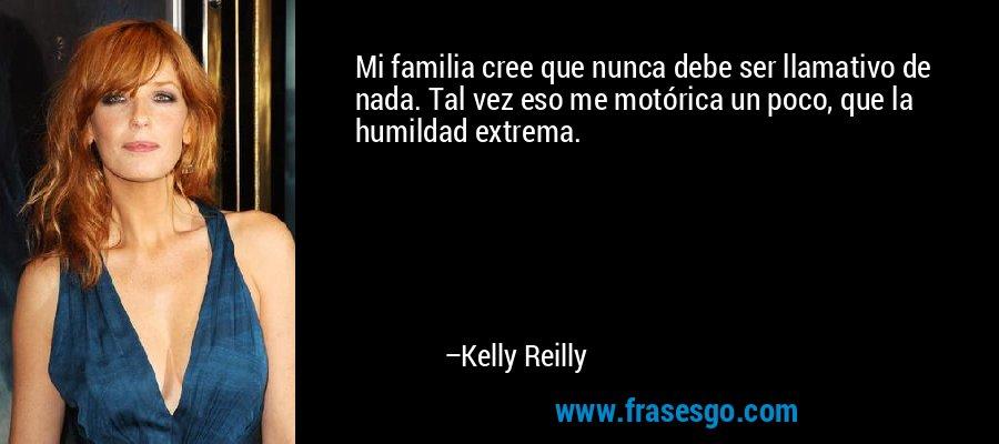 Mi familia cree que nunca debe ser llamativo de nada. Tal vez eso me motórica un poco, que la humildad extrema. – Kelly Reilly