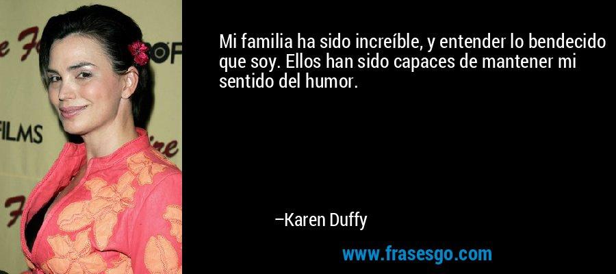 Mi familia ha sido increíble, y entender lo bendecido que soy. Ellos han sido capaces de mantener mi sentido del humor. – Karen Duffy