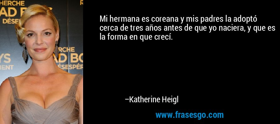 Mi hermana es coreana y mis padres la adoptó cerca de tres años antes de que yo naciera, y que es la forma en que crecí. – Katherine Heigl