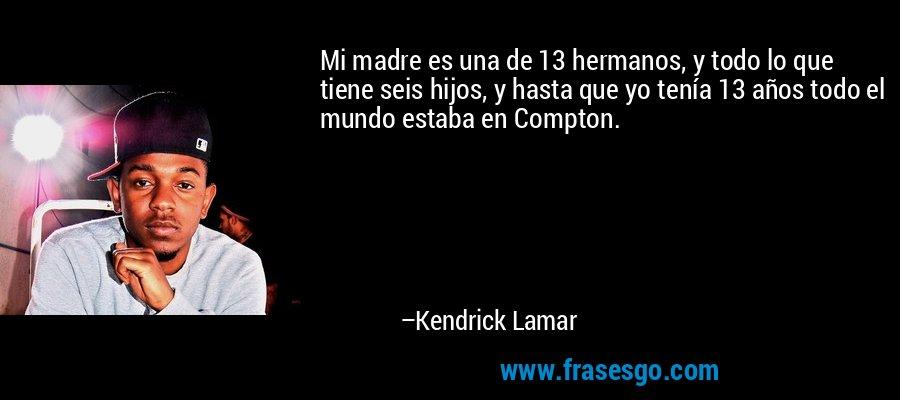 Mi madre es una de 13 hermanos, y todo lo que tiene seis hijos, y hasta que yo tenía 13 años todo el mundo estaba en Compton. – Kendrick Lamar