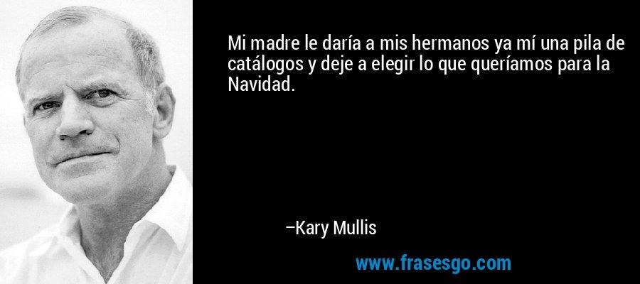 Mi madre le daría a mis hermanos ya mí una pila de catálogos y deje a elegir lo que queríamos para la Navidad. – Kary Mullis