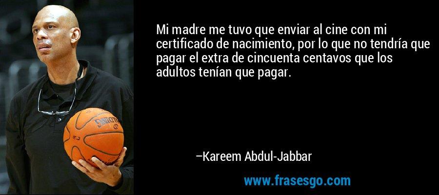 Mi madre me tuvo que enviar al cine con mi certificado de nacimiento, por lo que no tendría que pagar el extra de cincuenta centavos que los adultos tenían que pagar. – Kareem Abdul-Jabbar