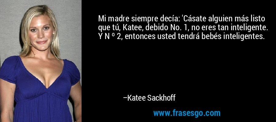 Mi madre siempre decía: 'Cásate alguien más listo que tú, Katee, debido No. 1, no eres tan inteligente. Y N º 2, entonces usted tendrá bebés inteligentes. – Katee Sackhoff