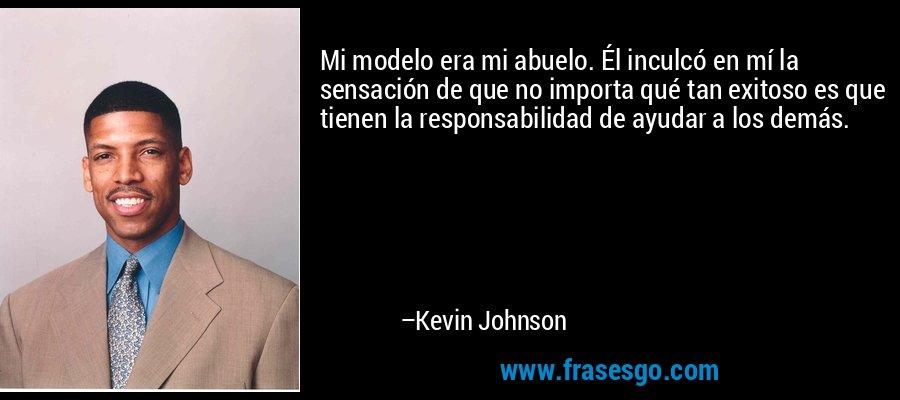 Mi modelo era mi abuelo. Él inculcó en mí la sensación de que no importa qué tan exitoso es que tienen la responsabilidad de ayudar a los demás. – Kevin Johnson