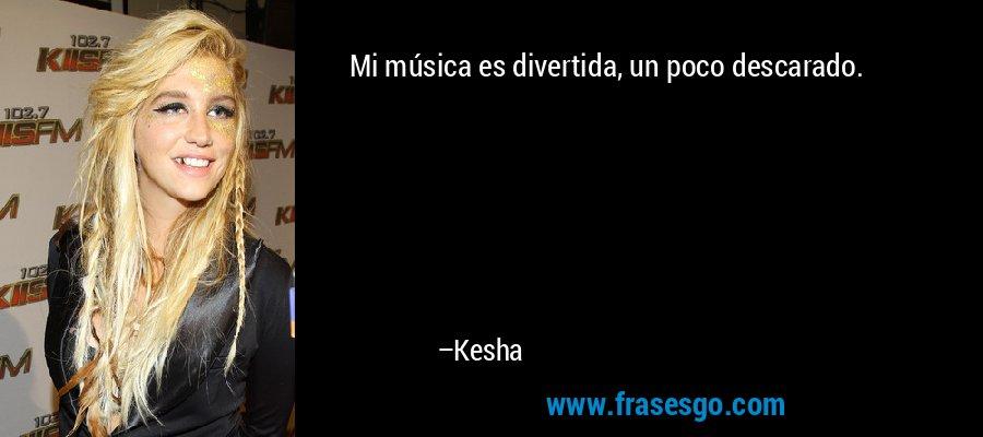 Mi música es divertida, un poco descarado. – Kesha