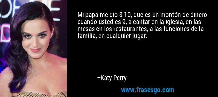 Mi papá me dio $ 10, que es un montón de dinero cuando usted es 9, a cantar en la iglesia, en las mesas en los restaurantes, a las funciones de la familia, en cualquier lugar. – Katy Perry