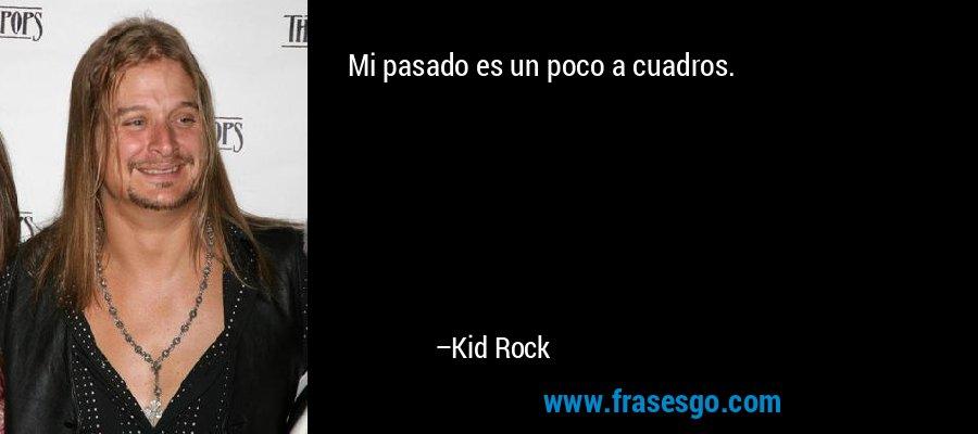 Mi pasado es un poco a cuadros. – Kid Rock
