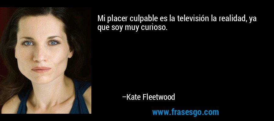 Mi placer culpable es la televisión la realidad, ya que soy muy curioso. – Kate Fleetwood