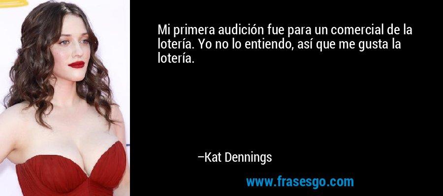 Mi primera audición fue para un comercial de la lotería. Yo no lo entiendo, así que me gusta la lotería. – Kat Dennings