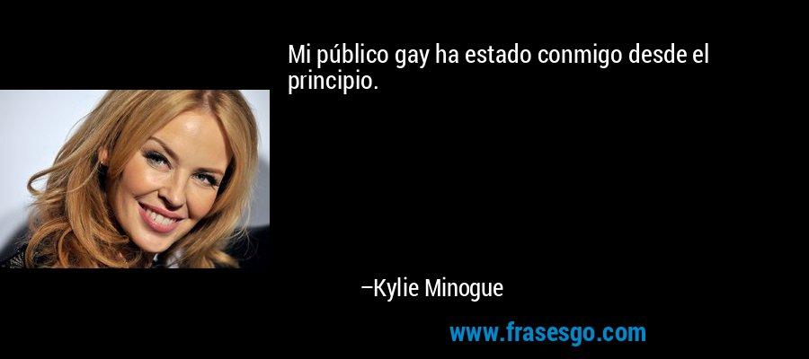 Mi público gay ha estado conmigo desde el principio. – Kylie Minogue