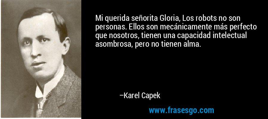 Mi querida señorita Gloria, Los robots no son personas. Ellos son mecánicamente más perfecto que nosotros, tienen una capacidad intelectual asombrosa, pero no tienen alma. – Karel Capek