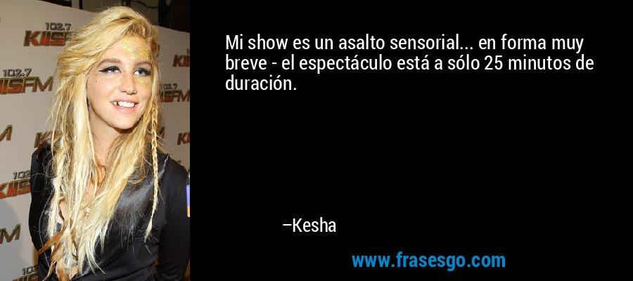 Mi show es un asalto sensorial... en forma muy breve - el espectáculo está a sólo 25 minutos de duración. – Kesha