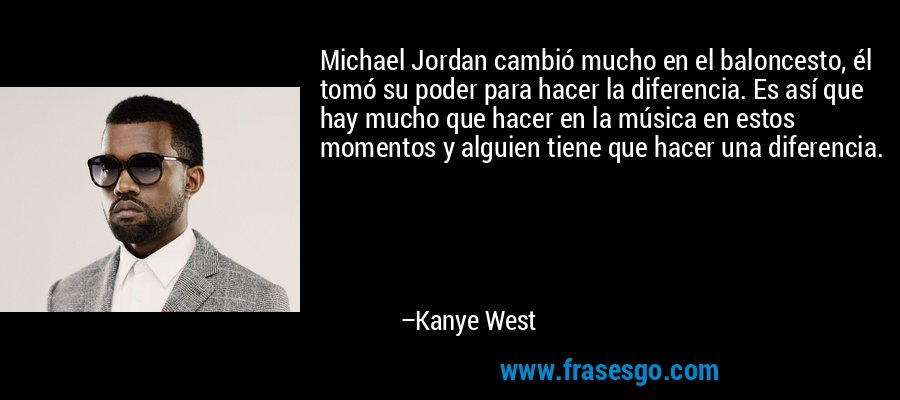 Michael Jordan cambió mucho en el baloncesto, él tomó su poder para hacer la diferencia. Es así que hay mucho que hacer en la música en estos momentos y alguien tiene que hacer una diferencia. – Kanye West