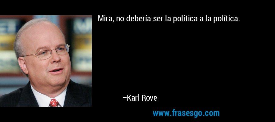 Mira, no debería ser la política a la política. – Karl Rove