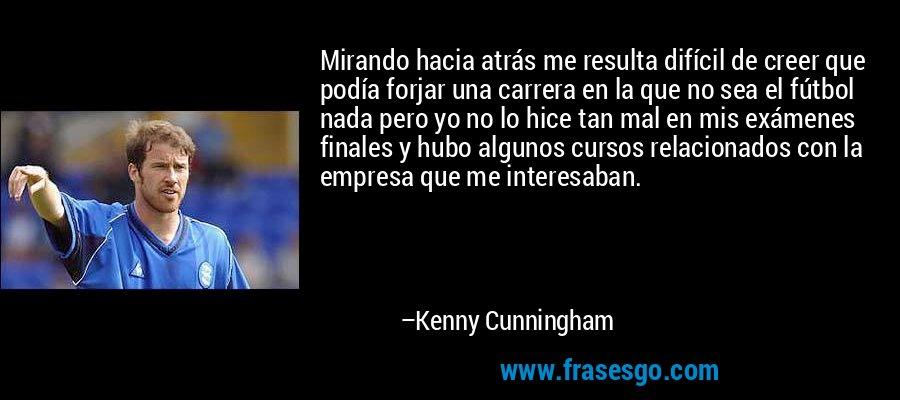 Mirando hacia atrás me resulta difícil de creer que podía forjar una carrera en la que no sea el fútbol nada pero yo no lo hice tan mal en mis exámenes finales y hubo algunos cursos relacionados con la empresa que me interesaban. – Kenny Cunningham
