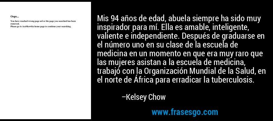Mis 94 años de edad, abuela siempre ha sido muy inspirador para mí. Ella es amable, inteligente, valiente e independiente. Después de graduarse en el número uno en su clase de la escuela de medicina en un momento en que era muy raro que las mujeres asistan a la escuela de medicina, trabajó con la Organización Mundial de la Salud, en el norte de África para erradicar la tuberculosis. – Kelsey Chow