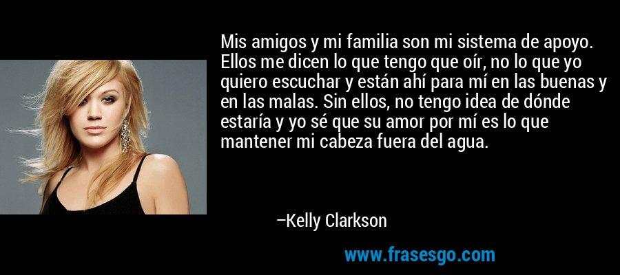 Mis amigos y mi familia son mi sistema de apoyo. Ellos me dicen lo que tengo que oír, no lo que yo quiero escuchar y están ahí para mí en las buenas y en las malas. Sin ellos, no tengo idea de dónde estaría y yo sé que su amor por mí es lo que mantener mi cabeza fuera del agua. – Kelly Clarkson