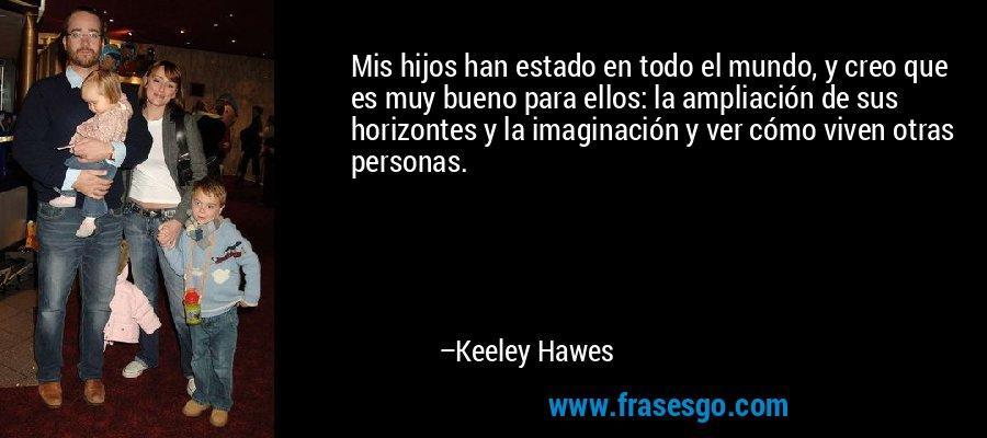 Mis hijos han estado en todo el mundo, y creo que es muy bueno para ellos: la ampliación de sus horizontes y la imaginación y ver cómo viven otras personas. – Keeley Hawes