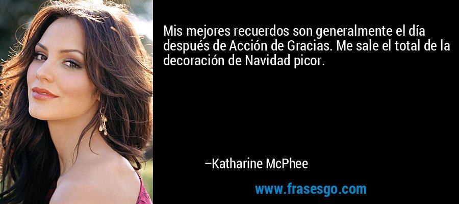 Mis mejores recuerdos son generalmente el día después de Acción de Gracias. Me sale el total de la decoración de Navidad picor. – Katharine McPhee