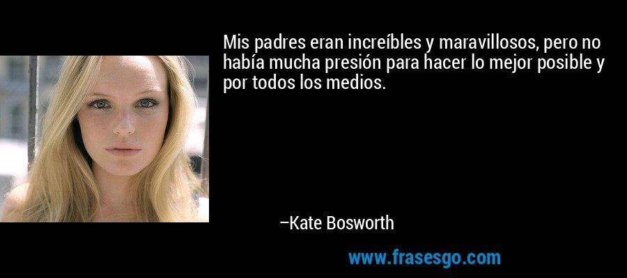 Mis padres eran increíbles y maravillosos, pero no había mucha presión para hacer lo mejor posible y por todos los medios. – Kate Bosworth