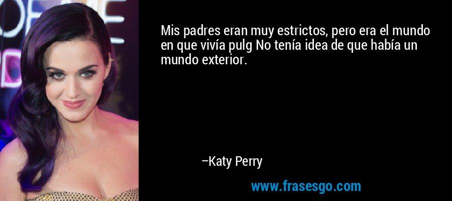 Mis padres eran muy estrictos, pero era el mundo en que vivía pulg No tenía idea de que había un mundo exterior. – Katy Perry