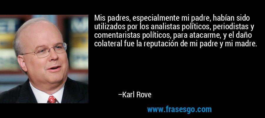 Mis padres, especialmente mi padre, habían sido utilizados por los analistas políticos, periodistas y comentaristas políticos, para atacarme, y el daño colateral fue la reputación de mi padre y mi madre. – Karl Rove