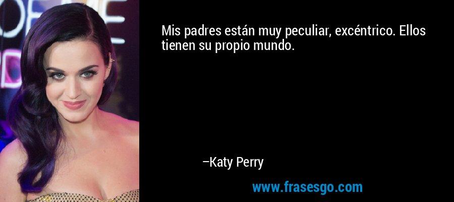 Mis padres están muy peculiar, excéntrico. Ellos tienen su propio mundo. – Katy Perry