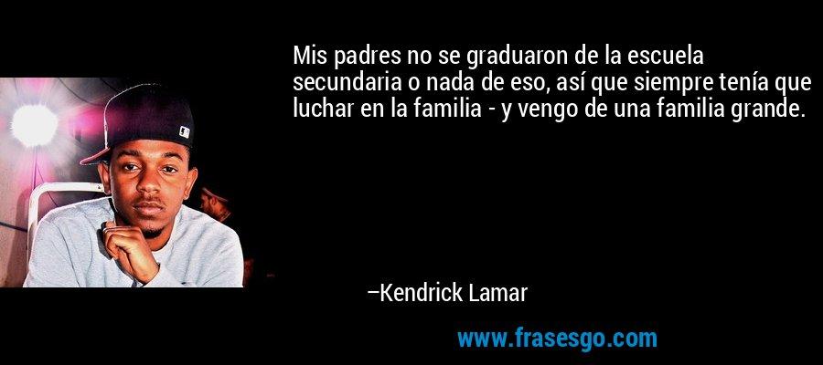 Mis padres no se graduaron de la escuela secundaria o nada de eso, así que siempre tenía que luchar en la familia - y vengo de una familia grande. – Kendrick Lamar