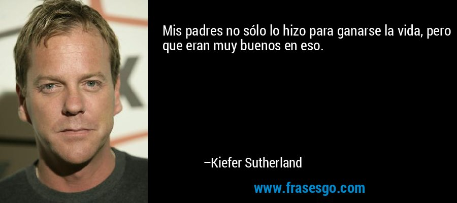 Mis padres no sólo lo hizo para ganarse la vida, pero que eran muy buenos en eso. – Kiefer Sutherland