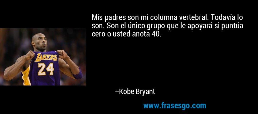 Mis padres son mi columna vertebral. Todavía lo son. Son el único grupo que le apoyará si puntúa cero o usted anota 40. – Kobe Bryant