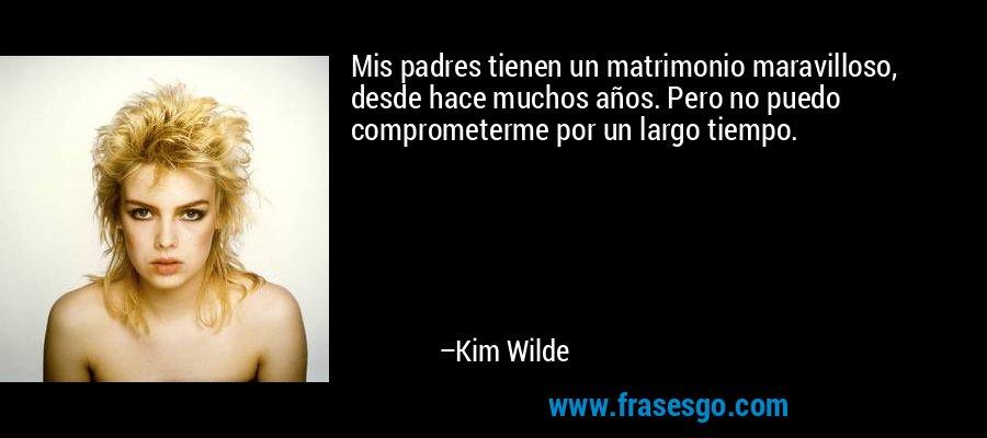 Mis padres tienen un matrimonio maravilloso, desde hace muchos años. Pero no puedo comprometerme por un largo tiempo. – Kim Wilde