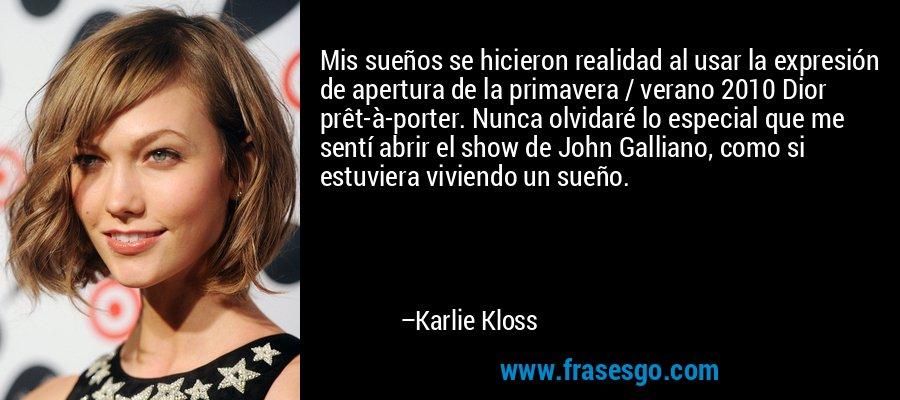 Mis sueños se hicieron realidad al usar la expresión de apertura de la primavera / verano 2010 Dior prêt-à-porter. Nunca olvidaré lo especial que me sentí abrir el show de John Galliano, como si estuviera viviendo un sueño. – Karlie Kloss