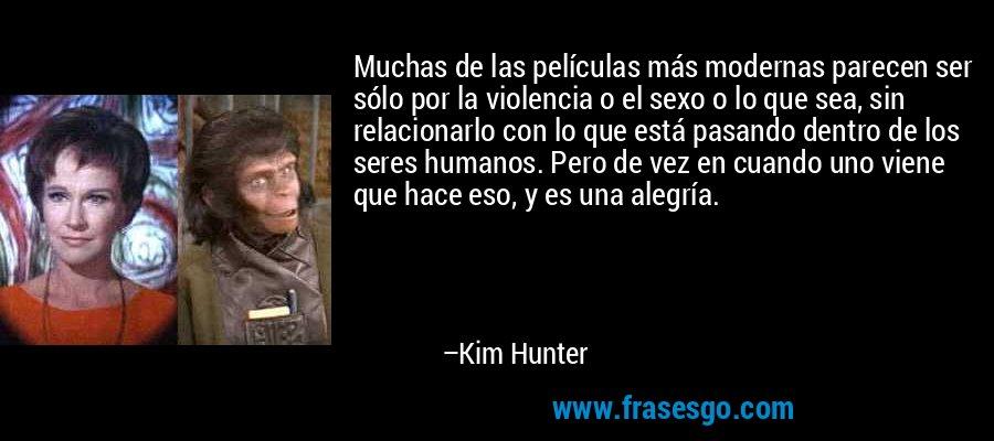 Muchas de las películas más modernas parecen ser sólo por la violencia o el sexo o lo que sea, sin relacionarlo con lo que está pasando dentro de los seres humanos. Pero de vez en cuando uno viene que hace eso, y es una alegría. – Kim Hunter