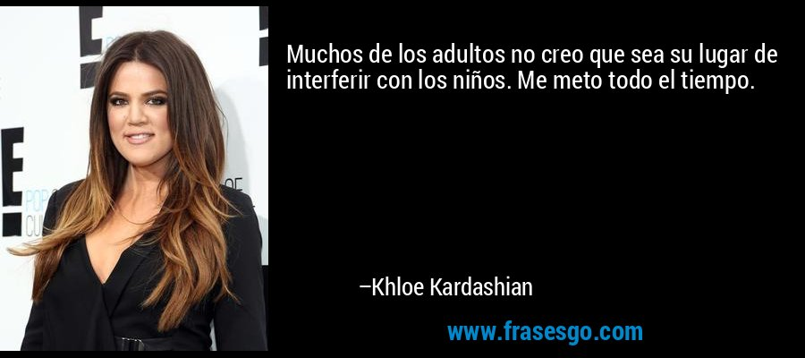 Muchos de los adultos no creo que sea su lugar de interferir con los niños. Me meto todo el tiempo. – Khloe Kardashian