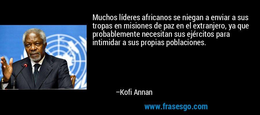 Muchos líderes africanos se niegan a enviar a sus tropas en misiones de paz en el extranjero, ya que probablemente necesitan sus ejércitos para intimidar a sus propias poblaciones. – Kofi Annan