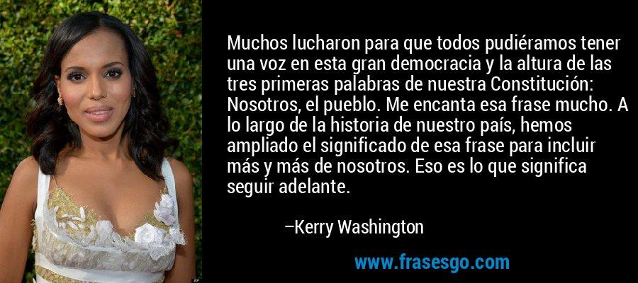 Muchos lucharon para que todos pudiéramos tener una voz en esta gran democracia y la altura de las tres primeras palabras de nuestra Constitución: Nosotros, el pueblo. Me encanta esa frase mucho. A lo largo de la historia de nuestro país, hemos ampliado el significado de esa frase para incluir más y más de nosotros. Eso es lo que significa seguir adelante. – Kerry Washington