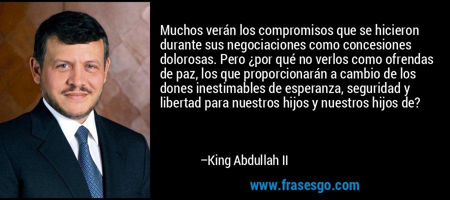 Muchos verán los compromisos que se hicieron durante sus negociaciones como concesiones dolorosas. Pero ¿por qué no verlos como ofrendas de paz, los que proporcionarán a cambio de los dones inestimables de esperanza, seguridad y libertad para nuestros hijos y nuestros hijos de? – King Abdullah II