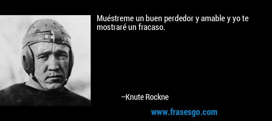 Muéstreme un buen perdedor y amable y yo te mostraré un fracaso. – Knute Rockne