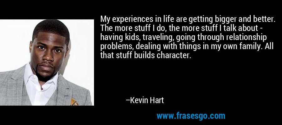My experiences in life are getting bigger and better. The more stuff I do, the more stuff I talk about - having kids, traveling, going through relationship problems, dealing with things in my own family. All that stuff builds character. – Kevin Hart