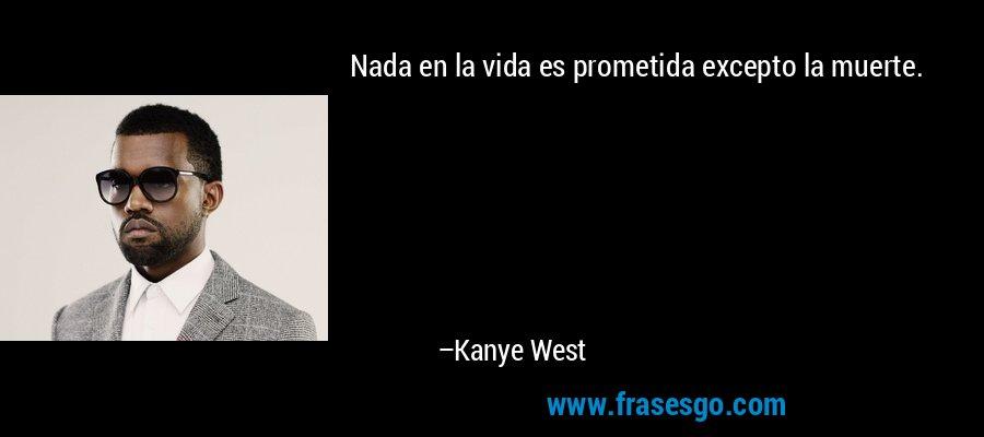 Nada en la vida es prometida excepto la muerte. – Kanye West