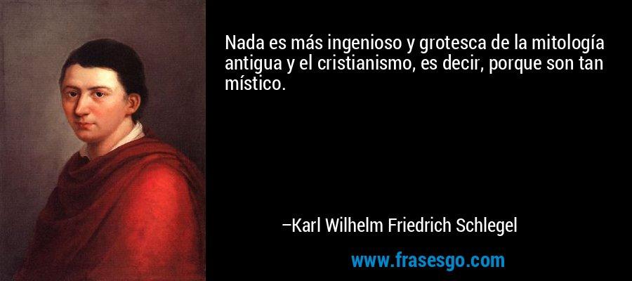 Nada es más ingenioso y grotesca de la mitología antigua y el cristianismo, es decir, porque son tan místico. – Karl Wilhelm Friedrich Schlegel