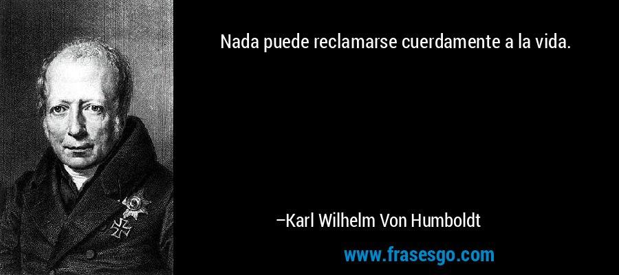 Nada puede reclamarse cuerdamente a la vida. – Karl Wilhelm Von Humboldt